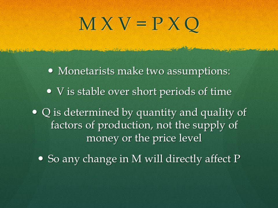 M X V = P X Q Monetarists make two assumptions: