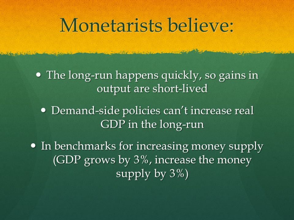 Monetarists believe: The long-run happens quickly, so gains in output are short-lived.