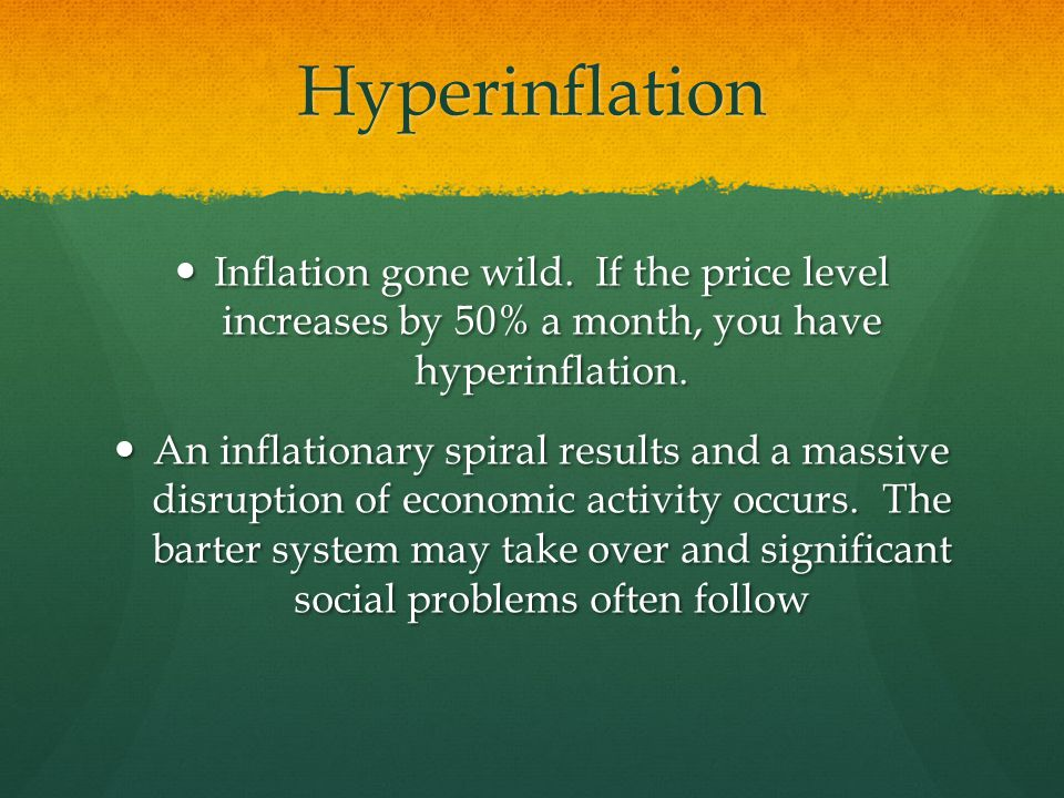 Hyperinflation Inflation gone wild. If the price level increases by 50% a month, you have hyperinflation.