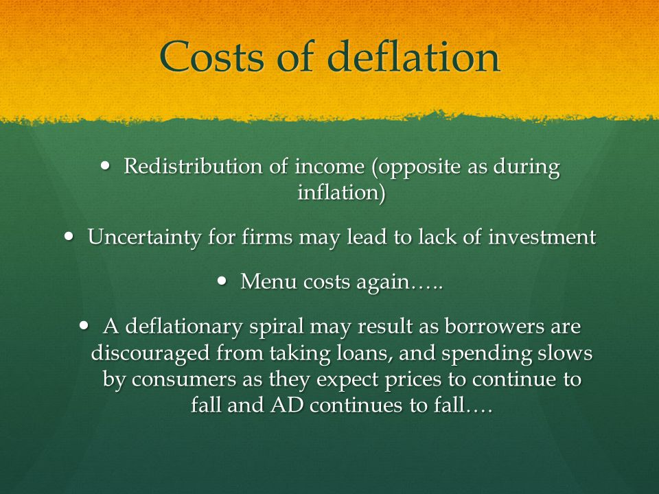 Costs of deflation Redistribution of income (opposite as during inflation) Uncertainty for firms may lead to lack of investment.
