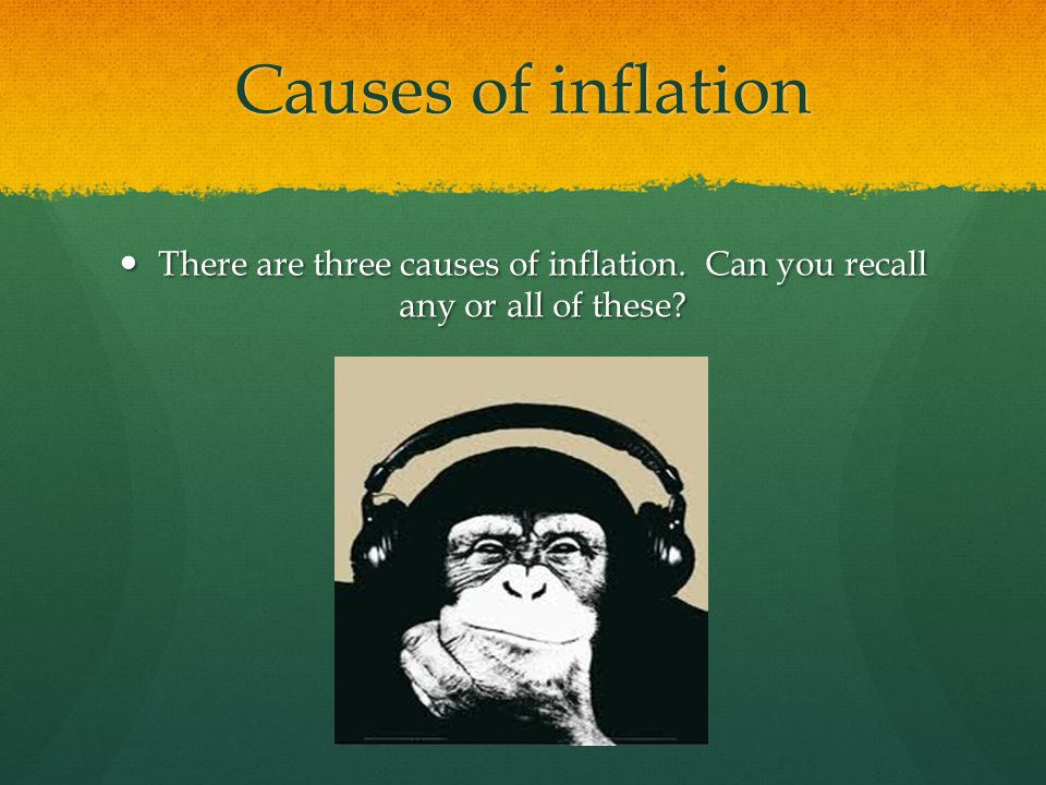 Causes of inflation There are three causes of inflation. Can you recall any or all of these