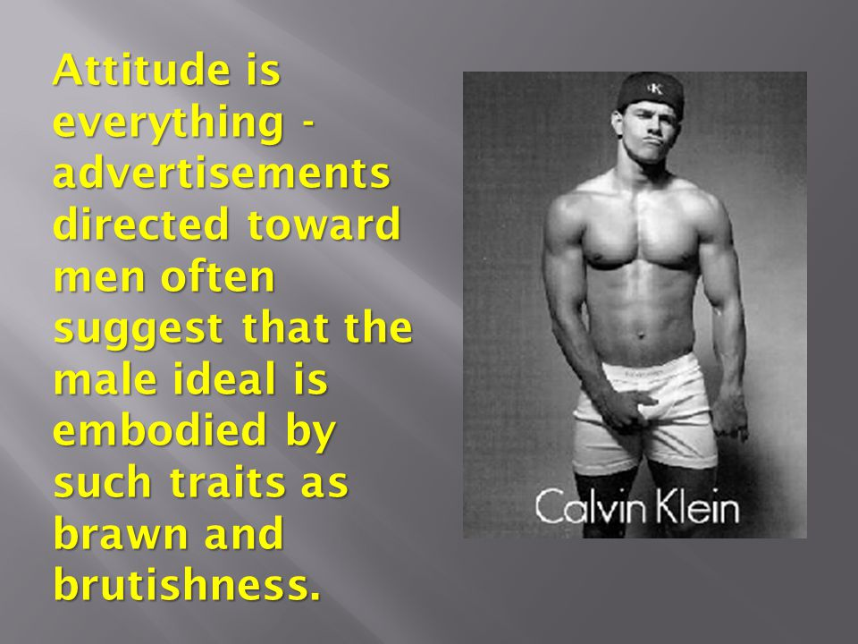Attitude is everything - advertisements directed toward men often suggest that the male ideal is embodied by such traits as brawn and brutishness.