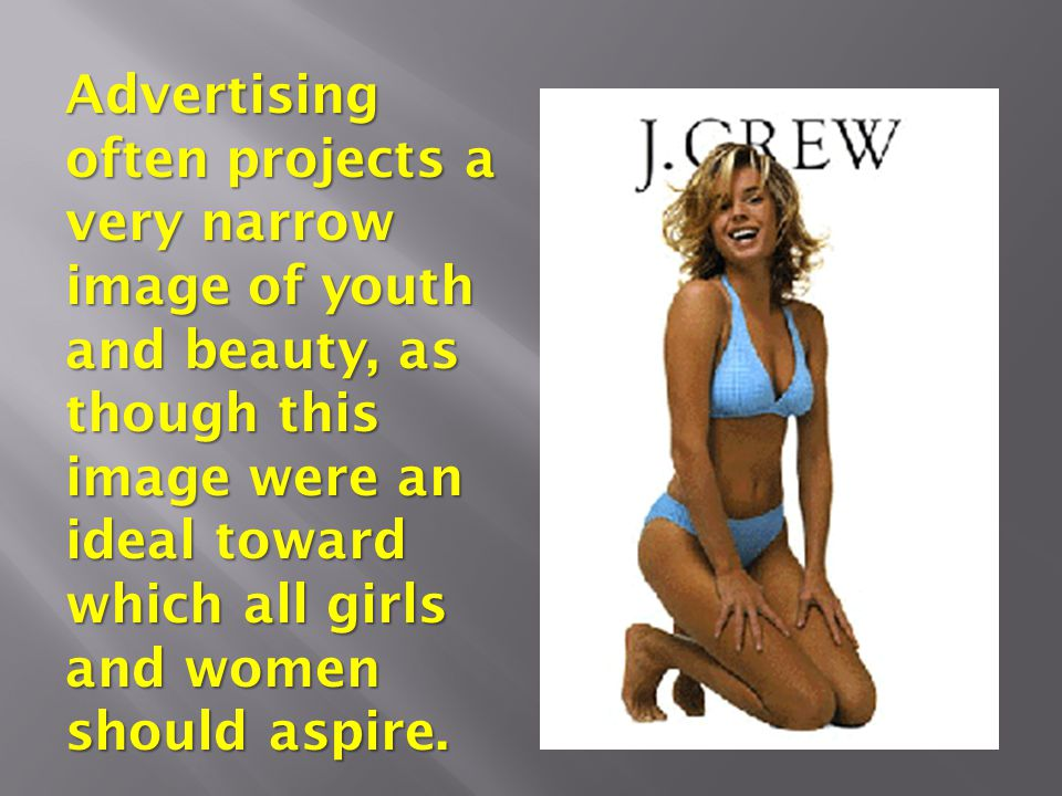 Advertising often projects a very narrow image of youth and beauty, as though this image were an ideal toward which all girls and women should aspire.