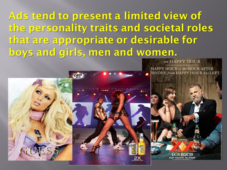 Ads tend to present a limited view of the personality traits and societal roles that are appropriate or desirable for boys and girls, men and women.
