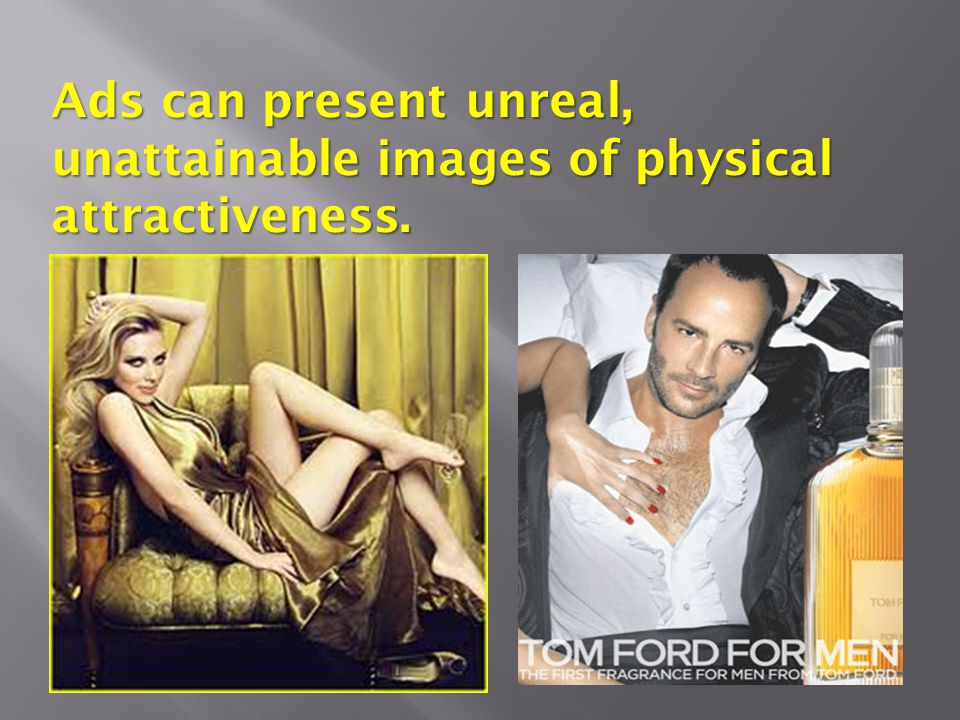 Ads can present unreal, unattainable images of physical attractiveness.