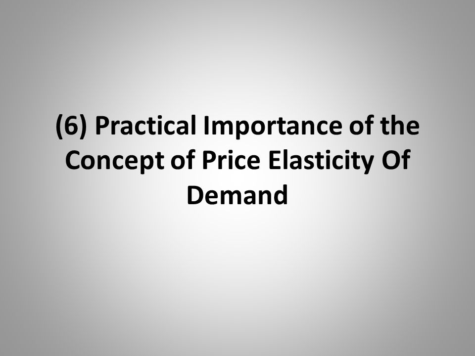 (6) Practical Importance of the Concept of Price Elasticity Of Demand