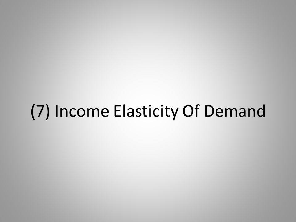 (7) Income Elasticity Of Demand