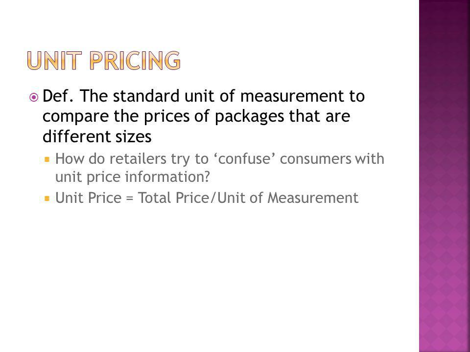 Unit pricing Def. The standard unit of measurement to compare the prices of packages that are different sizes.