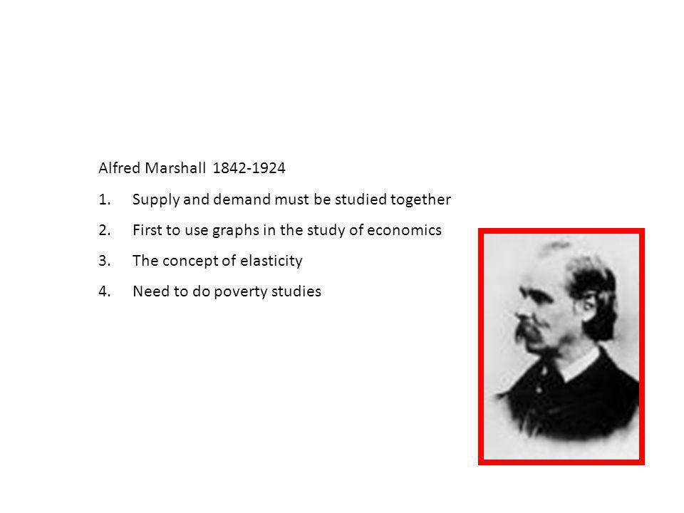 Alfred Marshall 1842-1924 Supply and demand must be studied together. First to use graphs in the study of economics.