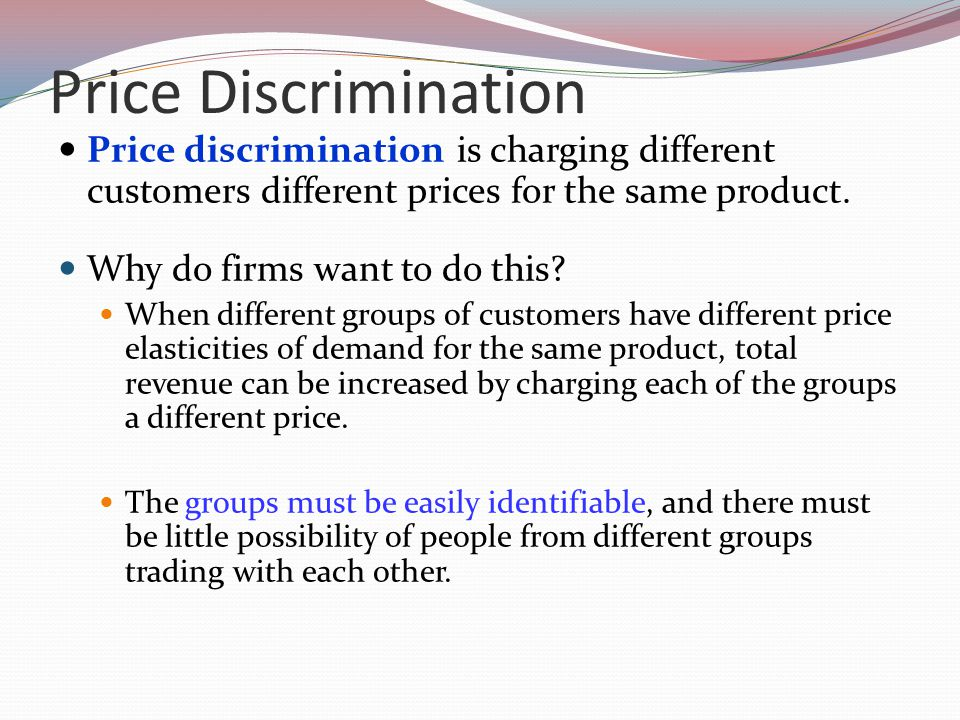 Price Discrimination Price discrimination is charging different customers different prices for the same product.