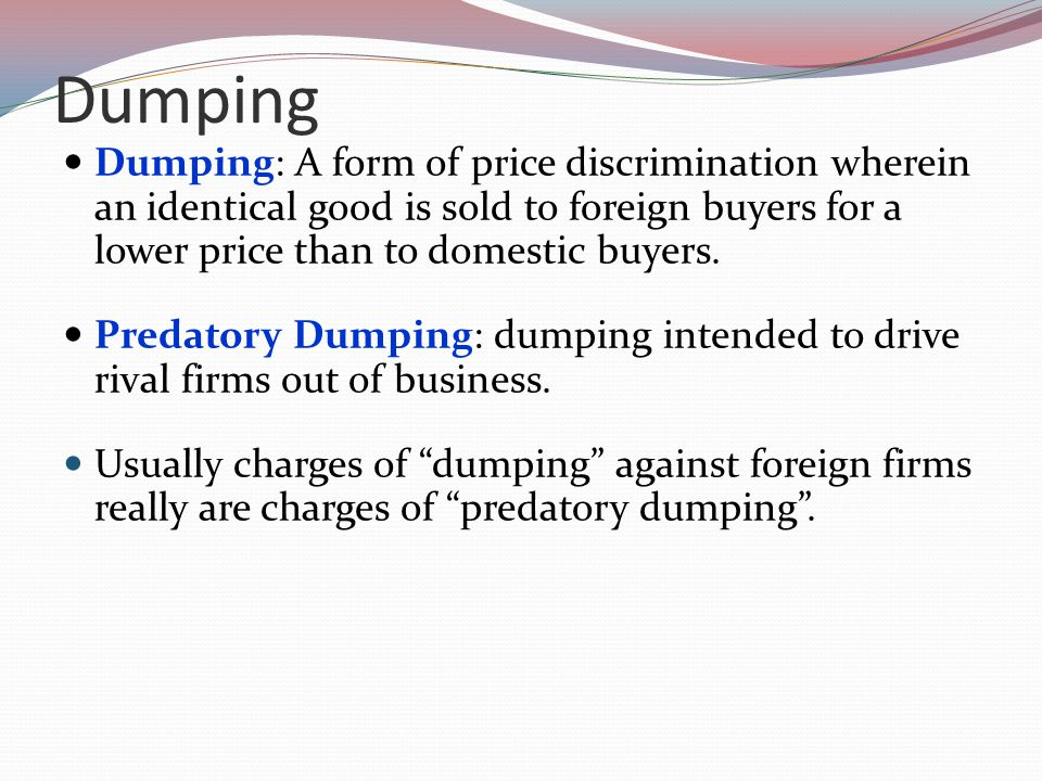 Dumping Dumping: A form of price discrimination wherein an identical good is sold to foreign buyers for a lower price than to domestic buyers.