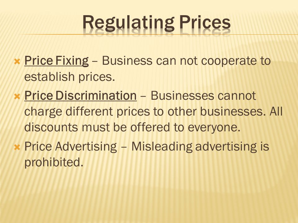 Regulating Prices Price Fixing – Business can not cooperate to establish prices.
