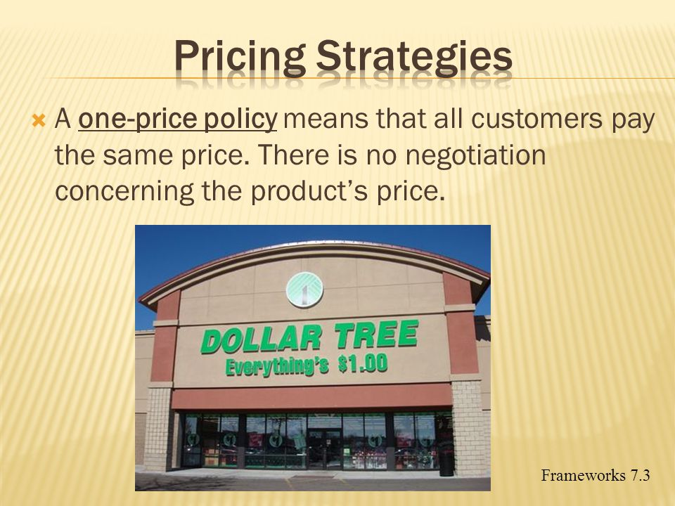 Pricing Strategies A one-price policy means that all customers pay the same price. There is no negotiation concerning the product's price.