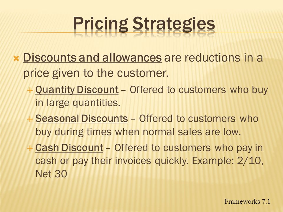 Pricing Strategies Discounts and allowances are reductions in a price given to the customer.