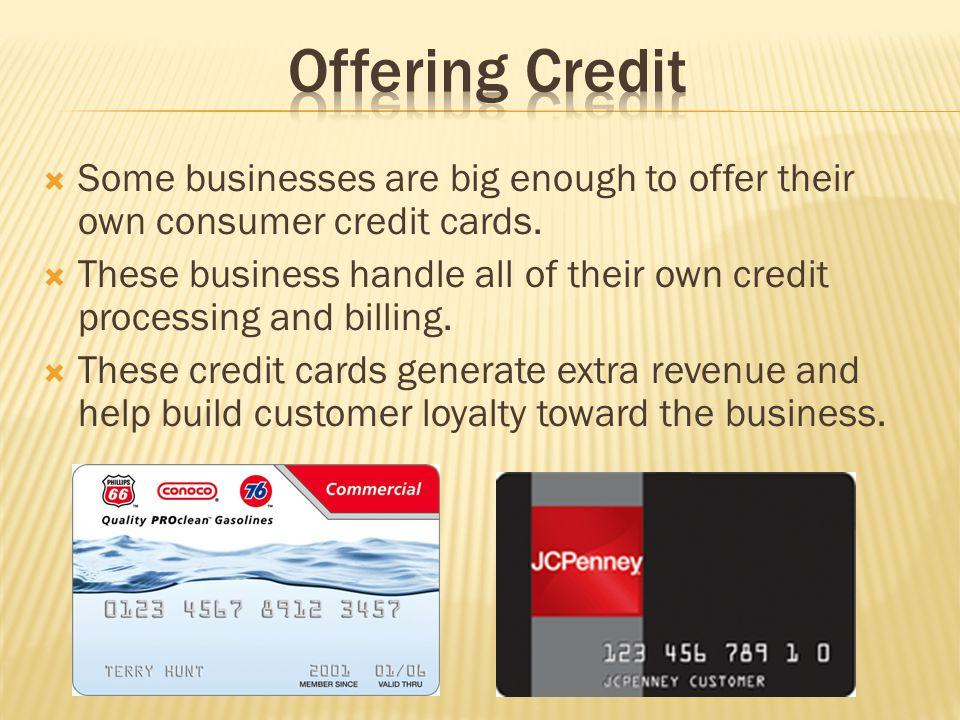Offering Credit Some businesses are big enough to offer their own consumer credit cards.