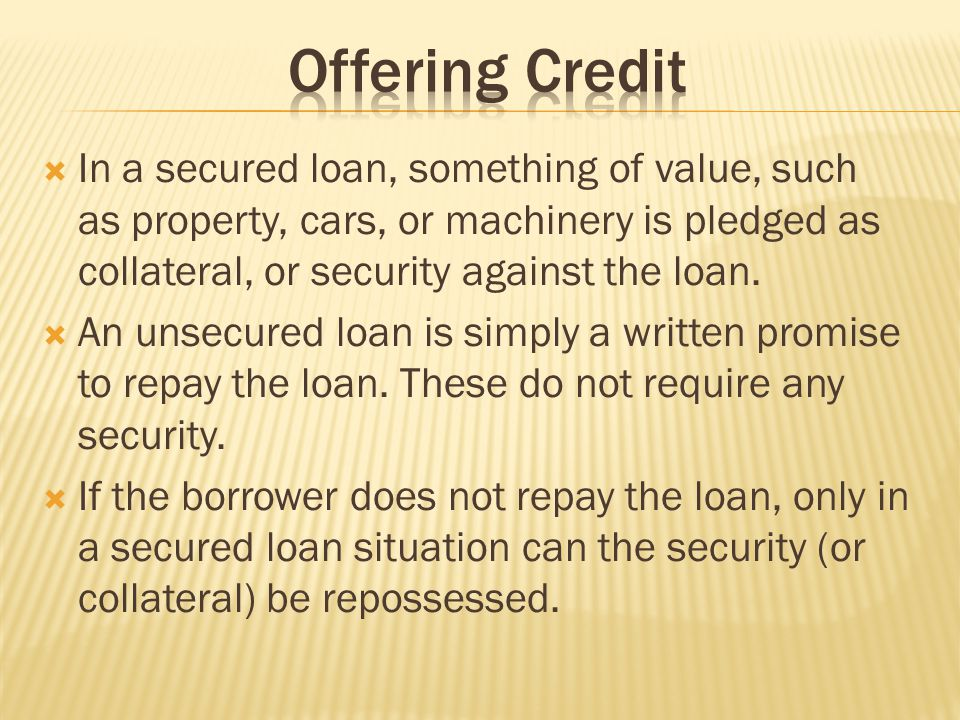 Offering Credit In a secured loan, something of value, such as property, cars, or machinery is pledged as collateral, or security against the loan.