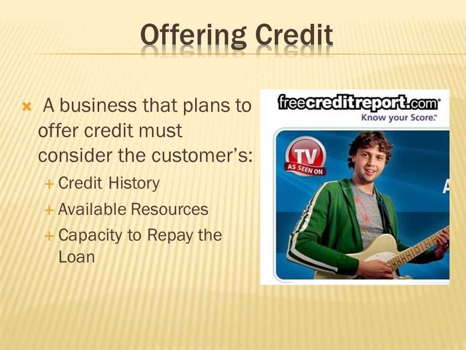Offering Credit A business that plans to offer credit must consider the customer's: Credit History.