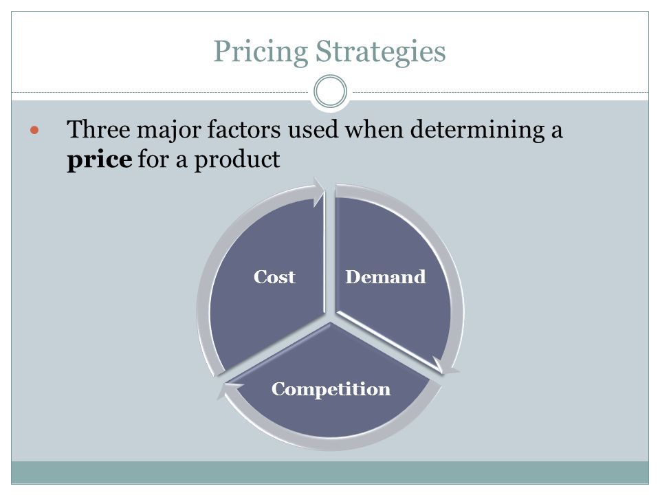 Pricing Strategies Three major factors used when determining a price for a product. Demand. Competition.