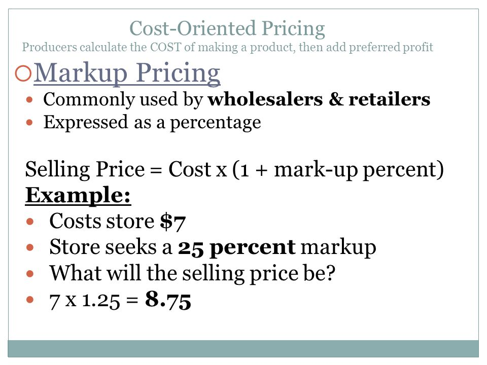 Markup Pricing Selling Price = Cost x (1 + mark-up percent) Example:
