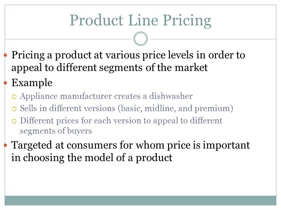 Product Line Pricing Pricing a product at various price levels in order to appeal to different segments of the market.