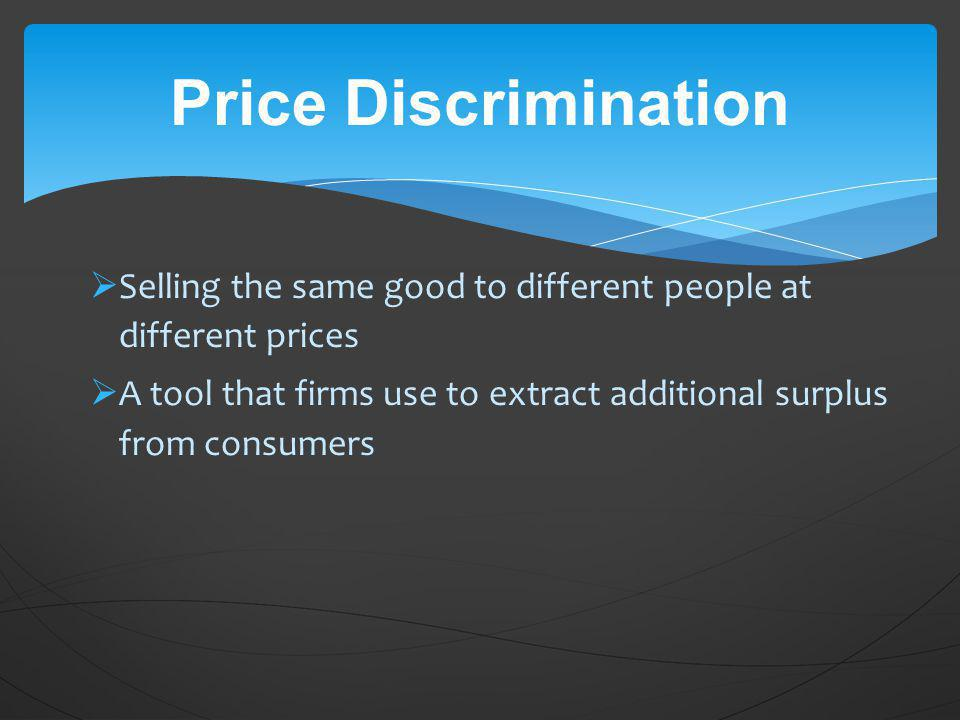 Price Discrimination Selling the same good to different people at different prices.