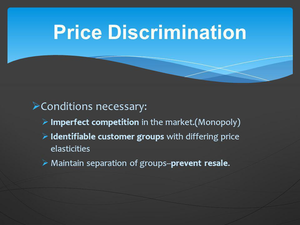 Price Discrimination Conditions necessary: