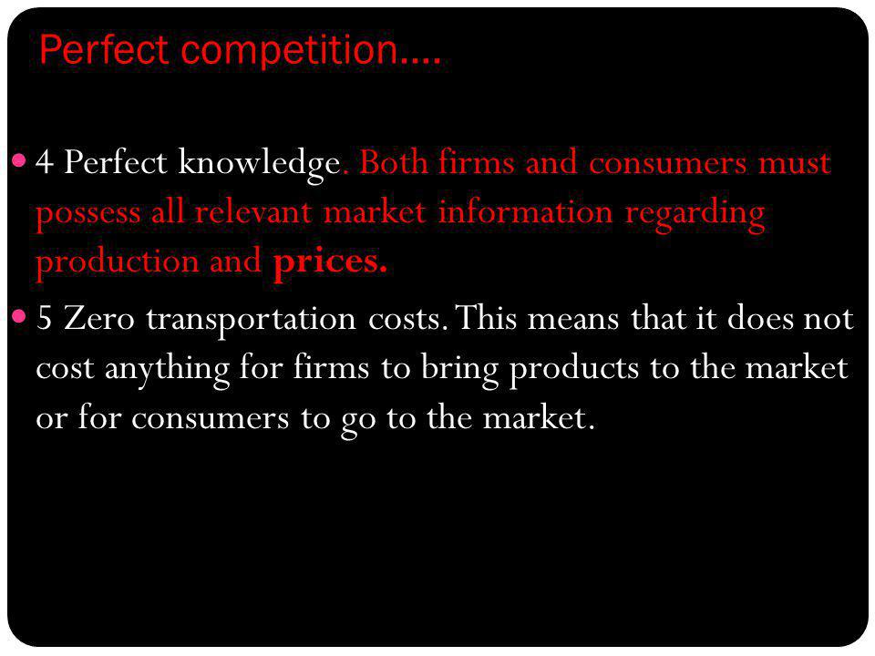 Perfect competition…. 4 Perfect knowledge. Both firms and consumers must possess all relevant market information regarding production and prices.