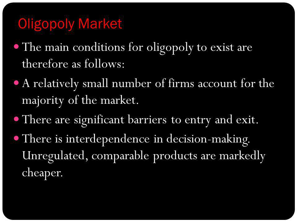 Oligopoly Market The main conditions for oligopoly to exist are therefore as follows: