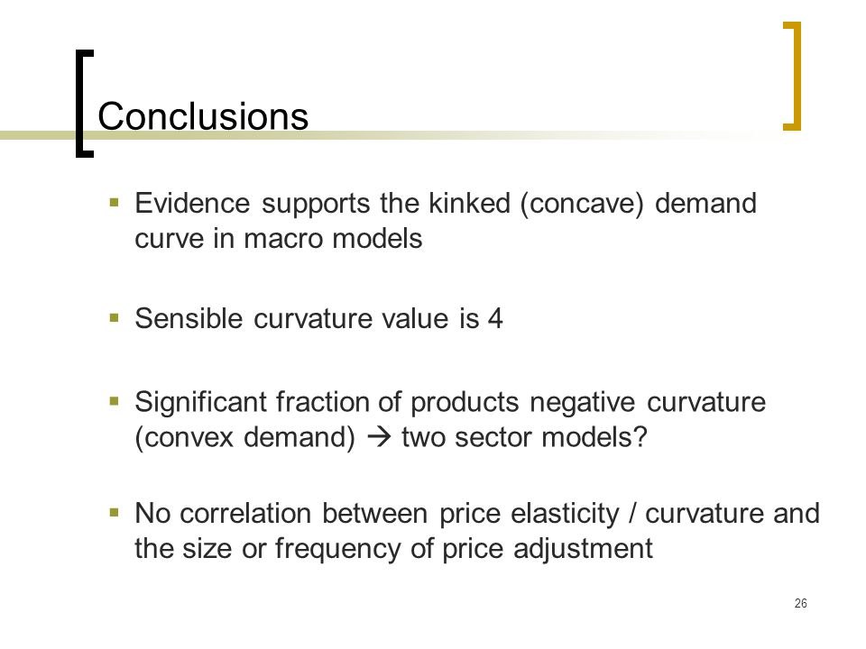 Conclusions Evidence supports the kinked (concave) demand curve in macro models. Sensible curvature value is 4.