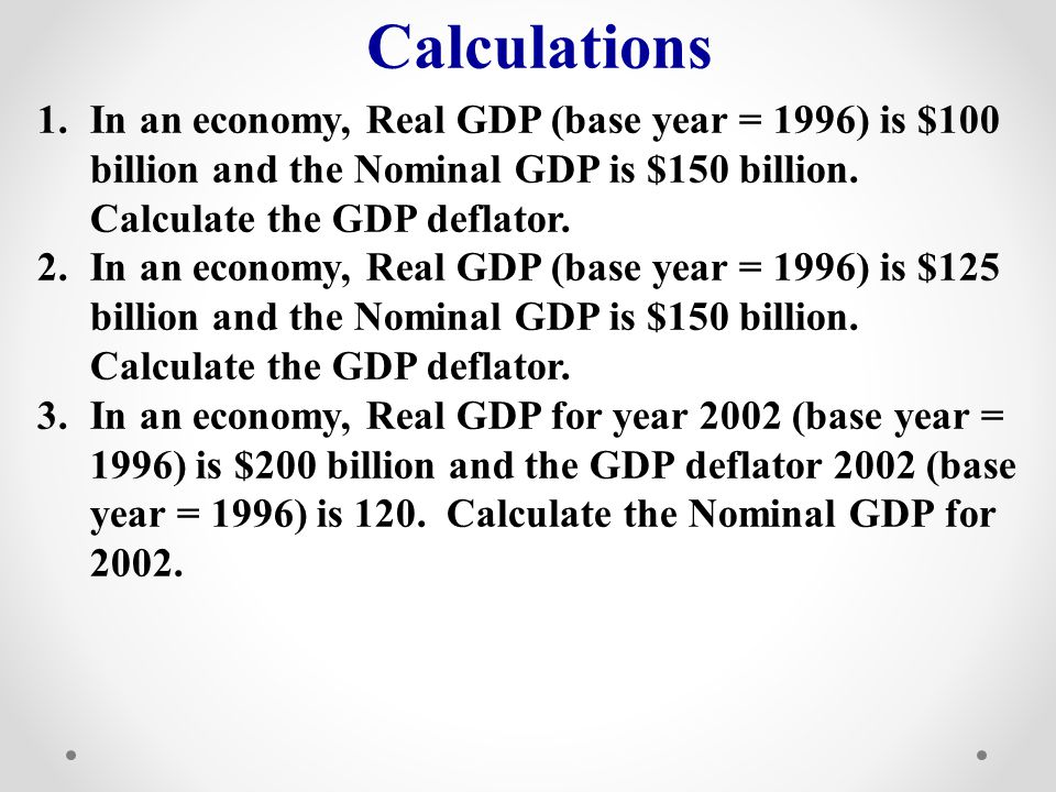 Calculations In an economy, Real GDP (base year = 1996) is $100 billion and the Nominal GDP is $150 billion. Calculate the GDP deflator.
