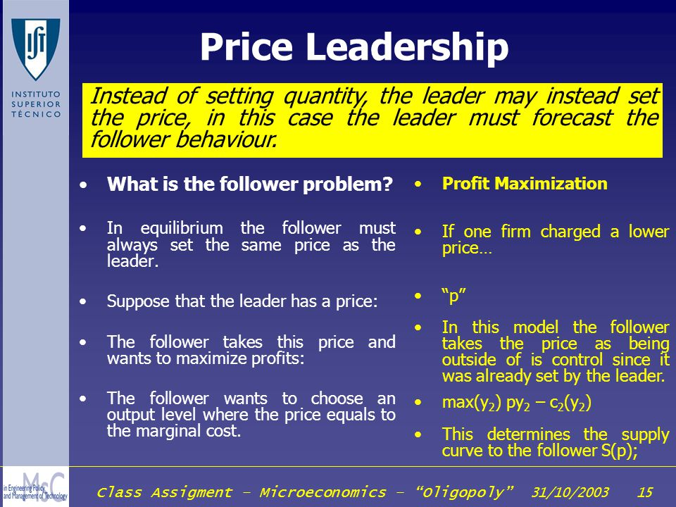 Price Leadership Instead of setting quantity, the leader may instead set the price, in this case the leader must forecast the follower behaviour.