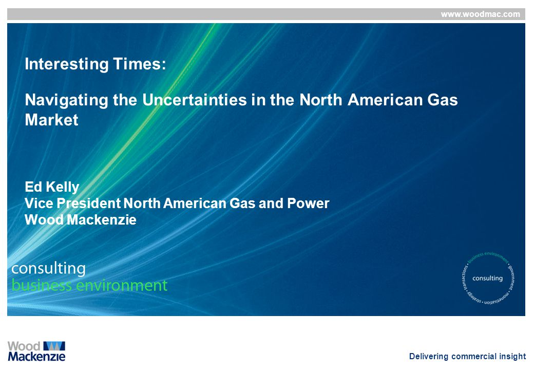 Interesting Times: Navigating the Uncertainties in the North American Gas Market Ed Kelly Vice President North American Gas and Power Wood Mackenzie