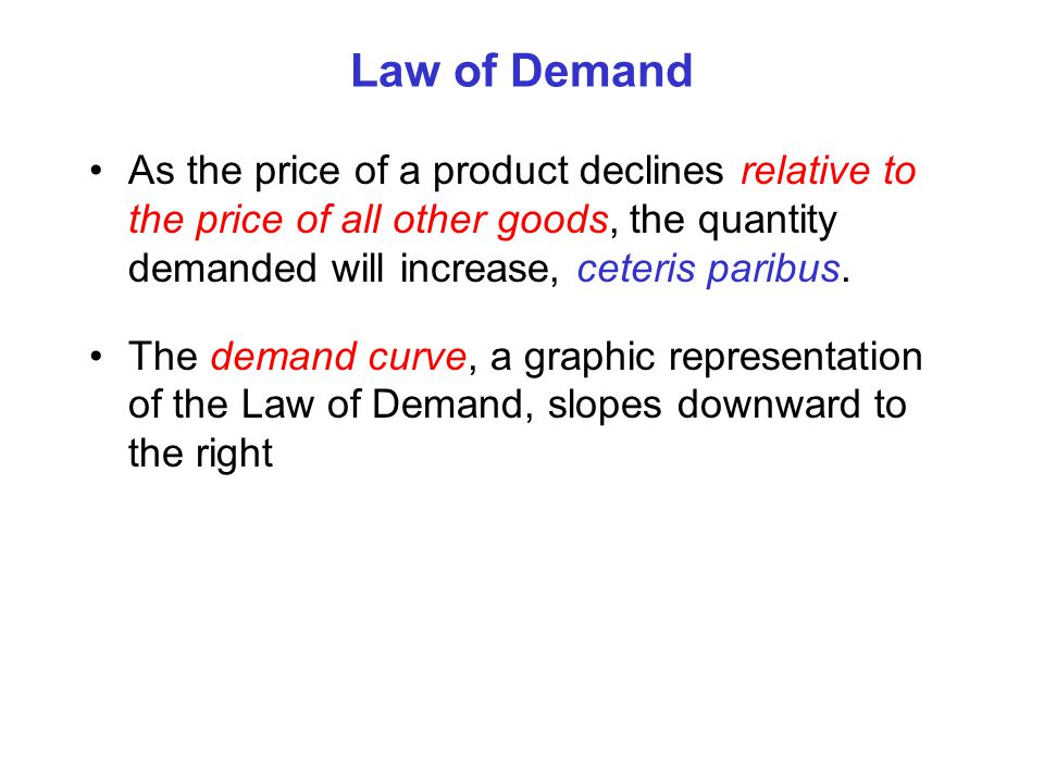 Law of Demand As the price of a product declines relative to the price of all other goods, the quantity demanded will increase, ceteris paribus.
