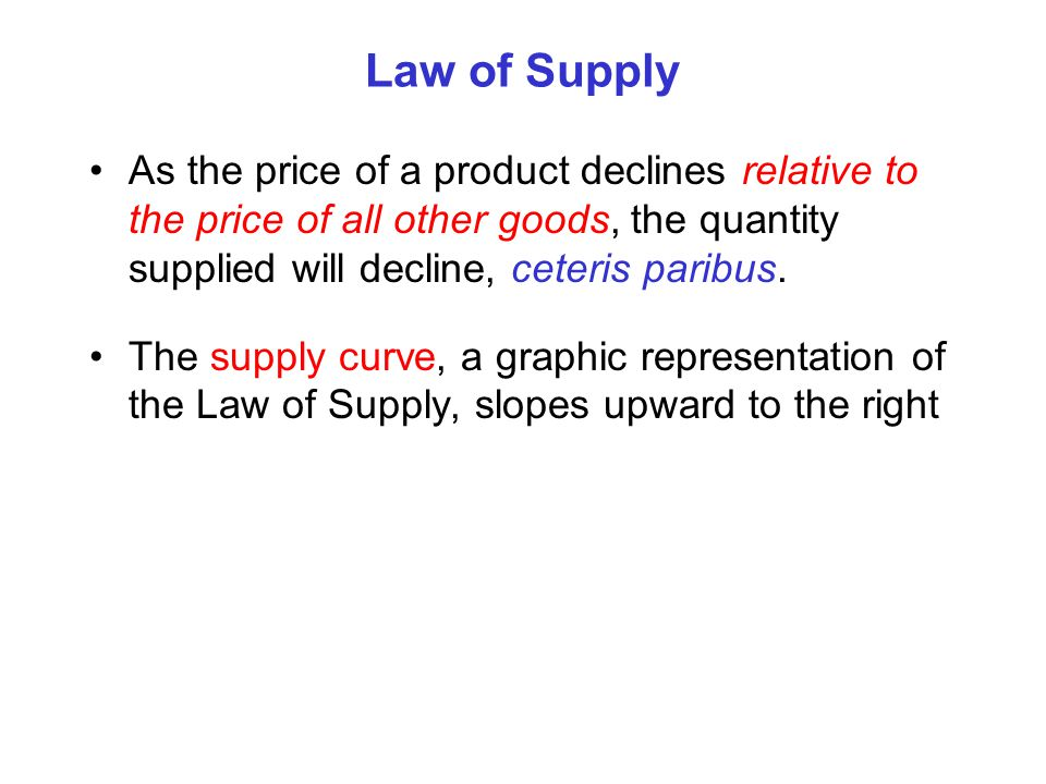 Law of Supply As the price of a product declines relative to the price of all other goods, the quantity supplied will decline, ceteris paribus.