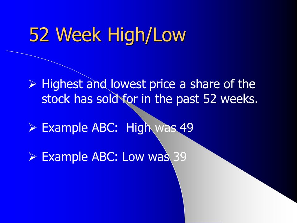 52 Week High/Low Highest and lowest price a share of the stock has sold for in the past 52 weeks. Example ABC: High was 49.