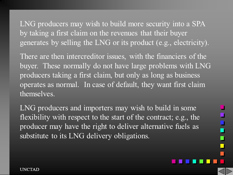 LNG producers may wish to build more security into a SPA by taking a first claim on the revenues that their buyer generates by selling the LNG or its product (e.g., electricity).
