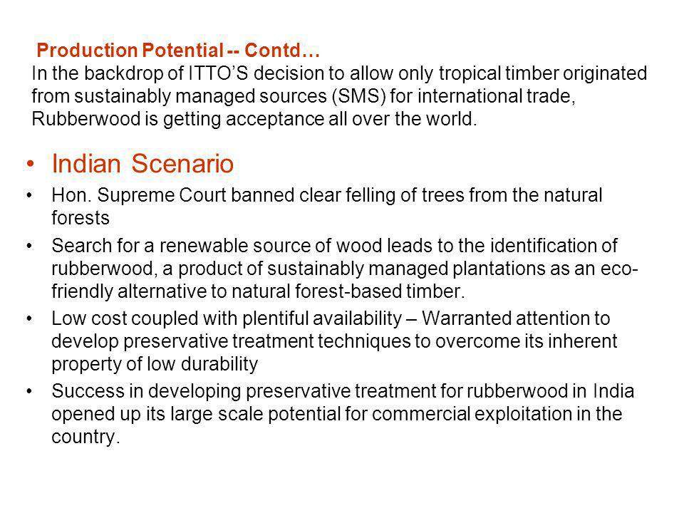 Production Potential -- Contd… In the backdrop of ITTO'S decision to allow only tropical timber originated from sustainably managed sources (SMS) for international trade, Rubberwood is getting acceptance all over the world.