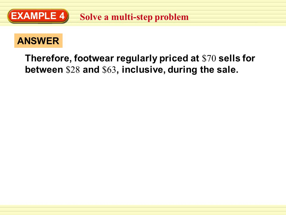 EXAMPLE 4 Solve a multi-step problem. Therefore, footwear regularly priced at $70 sells for between $28 and $63, inclusive, during the sale.