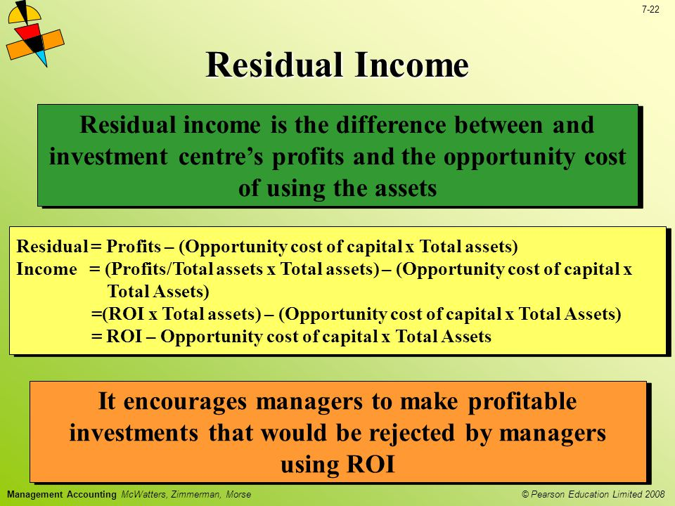 Residual Income Residual income is the difference between and investment centre's profits and the opportunity cost of using the assets.