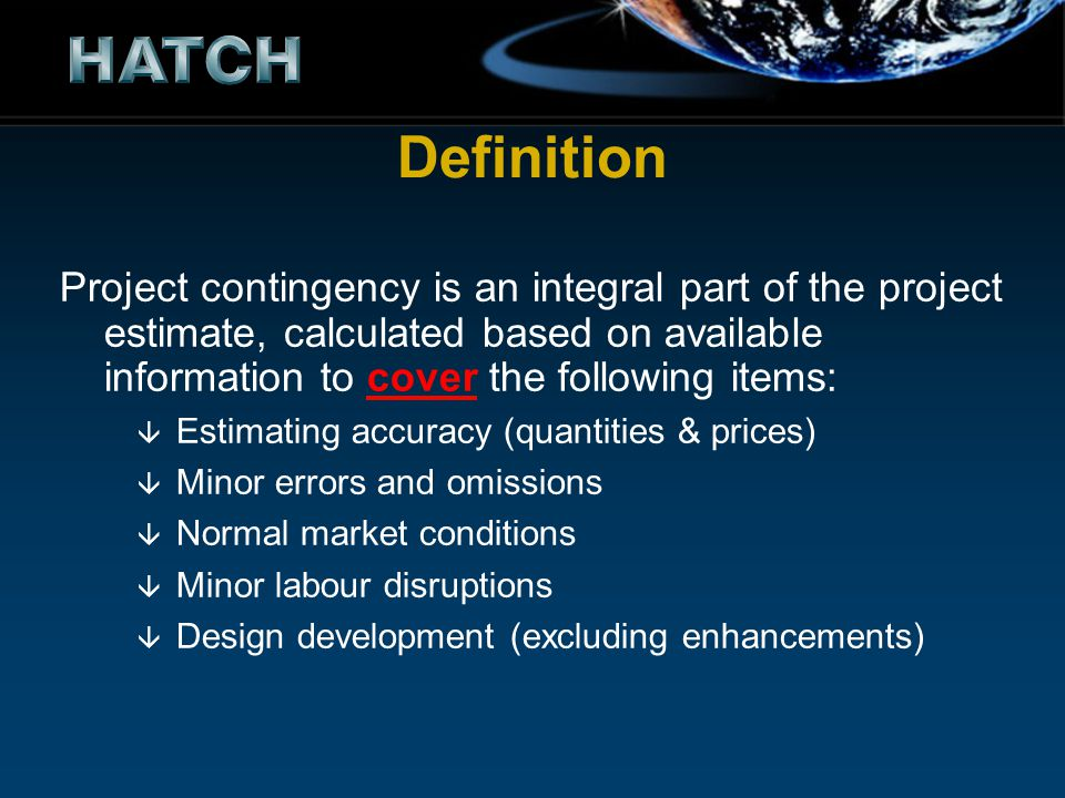 Definition Project contingency is an integral part of the project estimate, calculated based on available information to cover the following items:
