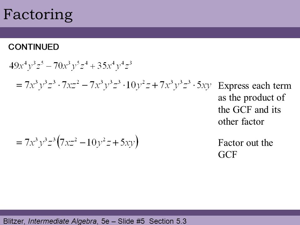 Factoring CONTINUED. Express each term as the product of the GCF and its other factor. Factor out the GCF.
