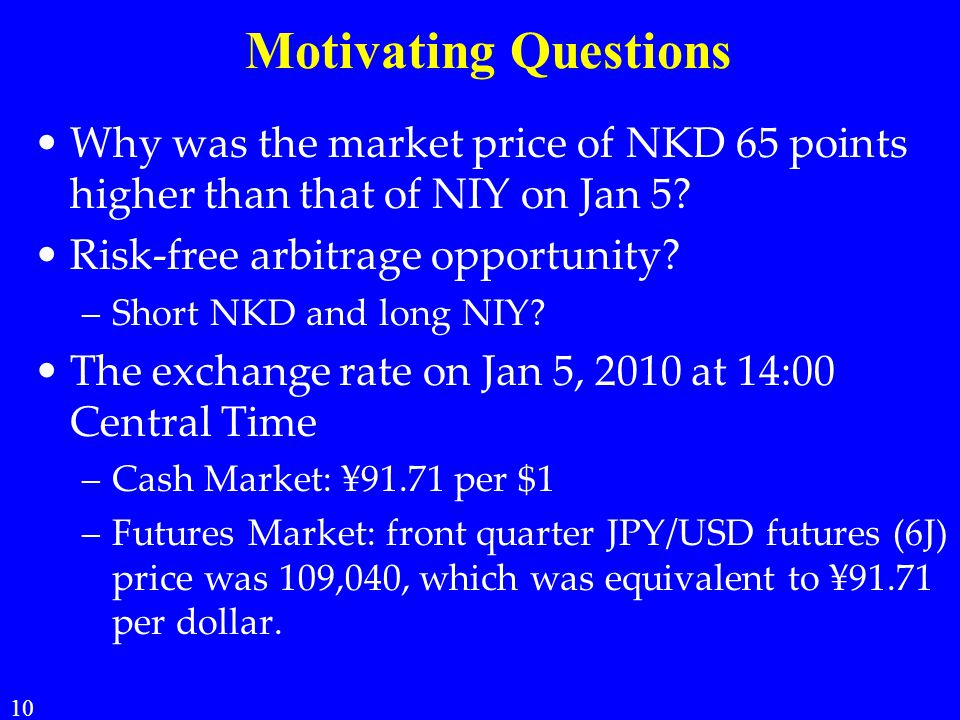 Motivating Questions Why was the market price of NKD 65 points higher than that of NIY on Jan 5 Risk-free arbitrage opportunity