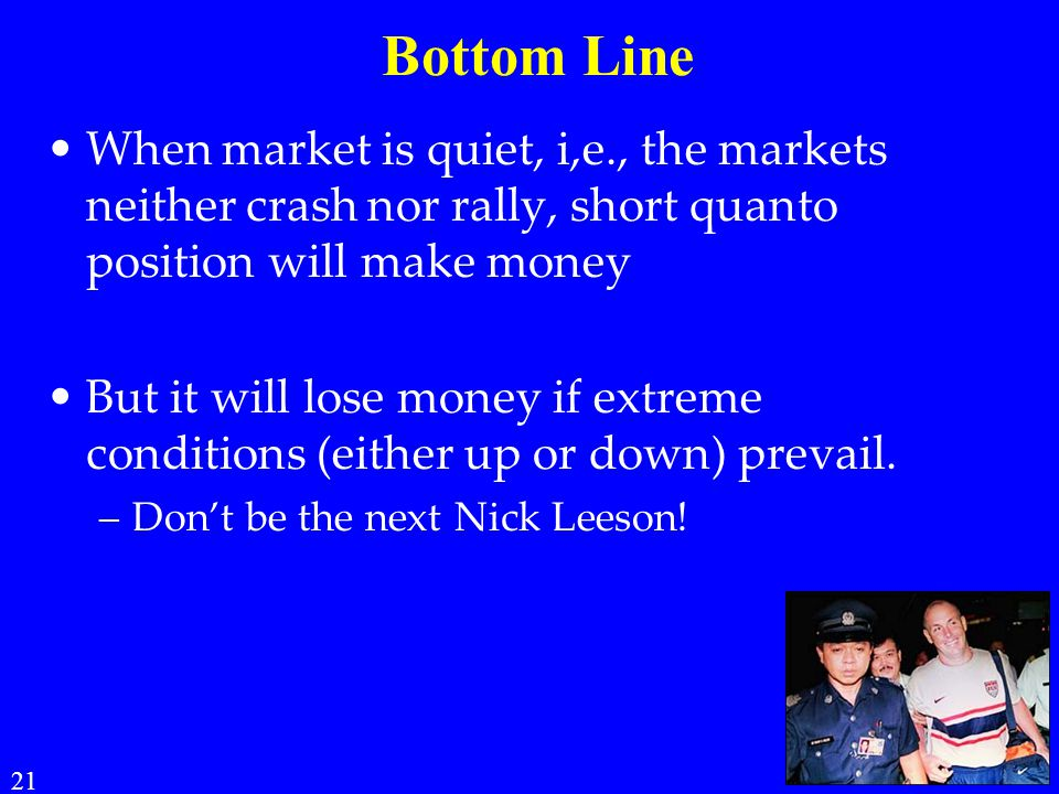 Bottom Line When market is quiet, i,e., the markets neither crash nor rally, short quanto position will make money.