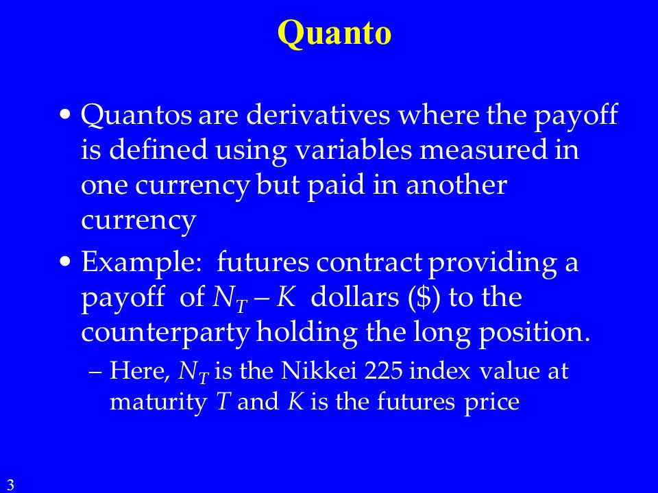 Quanto Quantos are derivatives where the payoff is defined using variables measured in one currency but paid in another currency.
