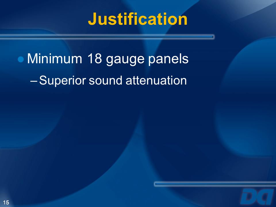 Justification Minimum 18 gauge panels Superior sound attenuation 15 15