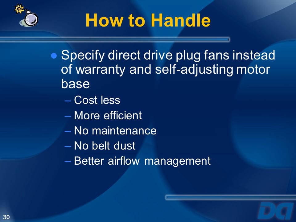 How to Handle Specify direct drive plug fans instead of warranty and self-adjusting motor base. Cost less.