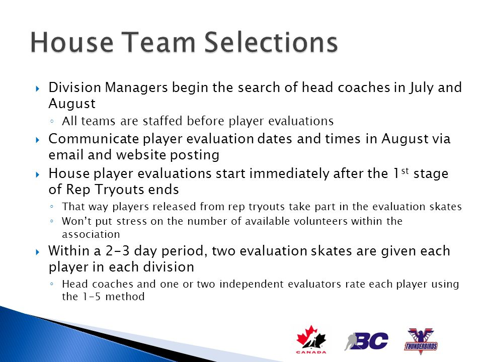 House Team Selections Division Managers begin the search of head coaches in July and August. All teams are staffed before player evaluations.
