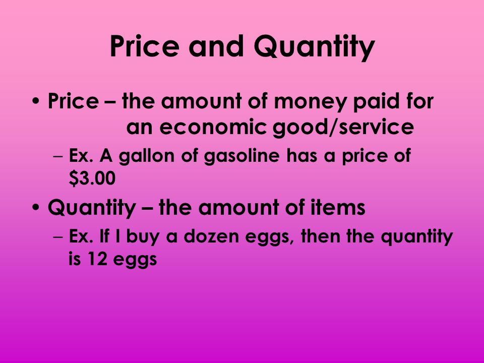 Price and Quantity Price – the amount of money paid for an economic good/service. Ex. A gallon of gasoline has a price of $3.00.