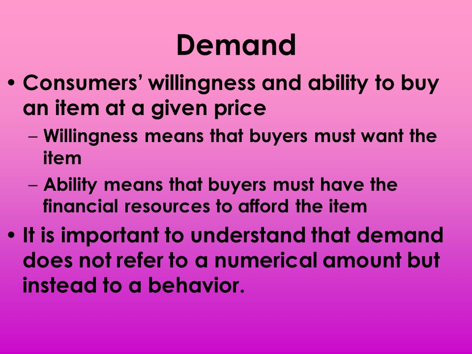 Demand Consumers' willingness and ability to buy an item at a given price. Willingness means that buyers must want the item.