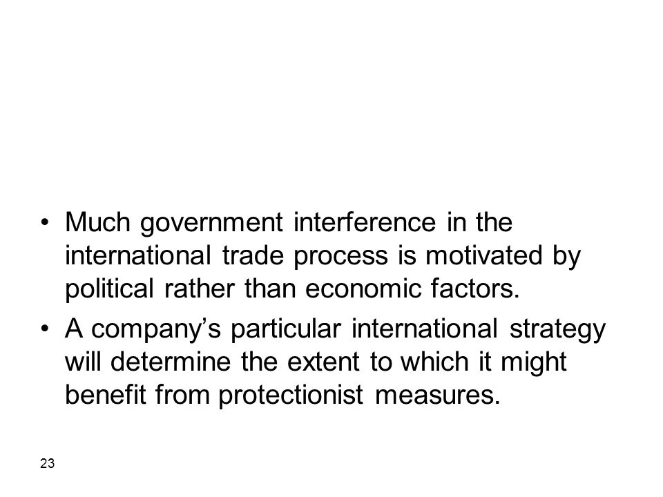 Much government interference in the international trade process is motivated by political rather than economic factors.